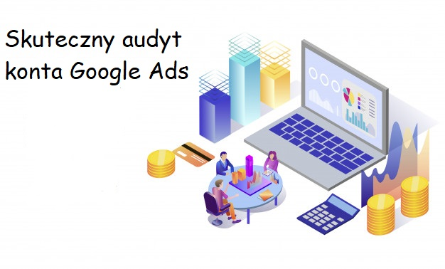 Jak wykonać kompletny audyt konta Google Ads ?